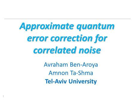 Approximate quantum error correction for correlated noise Avraham Ben-Aroya Amnon Ta-Shma Tel-Aviv University 1.
