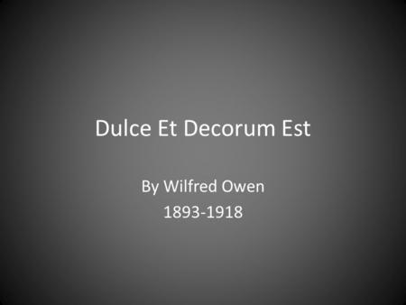 Dulce Et Decorum Est By Wilfred Owen 1893-1918. Wilfred Owen Wilfred Owen was born om March 18, 1893. He was on the Continent, teaching, when he decided.
