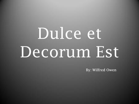 Dulce et Decorum Est By: Wilfred Owen. Authors Biography Owen was born on March 18, 1893. On October 21 st, 1915 he enlisted himself to become a soldier.