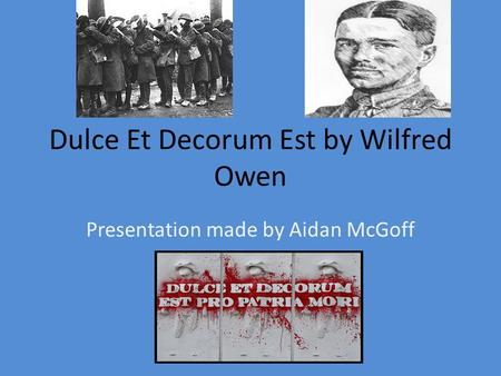 Dulce Et Decorum Est by Wilfred Owen Presentation made by Aidan McGoff.
