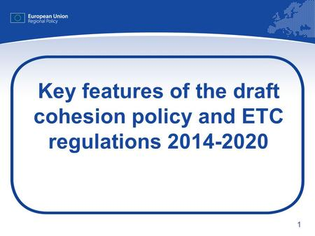 1 Key features of the draft cohesion policy and ETC regulations 2014-2020.