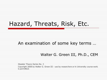 Hazard, Threats, Risk, Etc. An examination of some key terms … Walter G. Green III, Ph.D., CEM Disaster Theory Series No. 3 Copyright 2008 by Walter G.