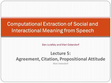 Computational Extraction of Social and Interactional Meaning from Speech Dan Jurafsky and Mari Ostendorf Lecture 5: Agreement, Citation, Propositional.