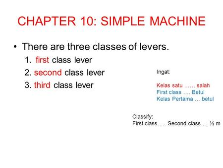 CHAPTER 10: SIMPLE MACHINE There are three classes of levers. 1.first class lever 2. second class lever 3. third class lever Ingat: Kelas satu …… salah.
