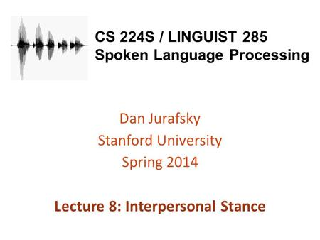 CS 224S / LINGUIST 285 Spoken Language Processing Dan Jurafsky Stanford University Spring 2014 Lecture 8: Interpersonal Stance.