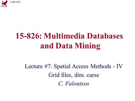 CMU SCS 15-826: Multimedia Databases and Data Mining Lecture #7: Spatial Access Methods - IV Grid files, dim. curse C. Faloutsos.