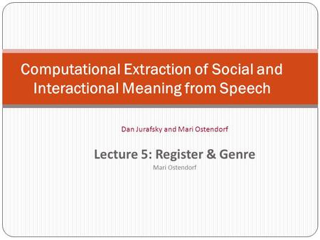 Computational Extraction of Social and Interactional Meaning from Speech Dan Jurafsky and Mari Ostendorf Lecture 5: Register & Genre Mari Ostendorf.