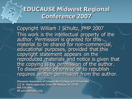 EDUCAUSE Midwest Regional Conference 2007 Copyright William J Schultz, PMP 2007 This work is the intellectual property of the author. Permission is granted.
