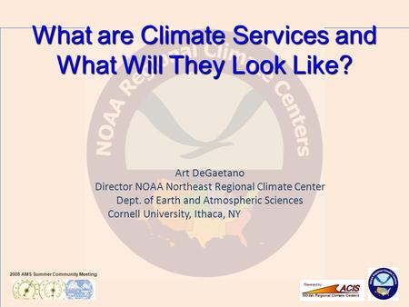 2008 AMS Summer Community Meeting Art DeGaetano Director NOAA Northeast Regional Climate Center Dept. of Earth and Atmospheric Sciences Cornell University,