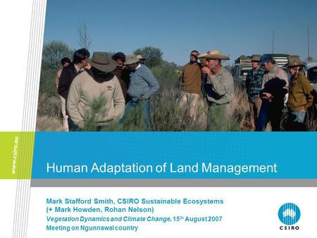 Human Adaptation of Land Management Mark Stafford Smith, CSIRO Sustainable Ecosystems (+ Mark Howden, Rohan Nelson) Vegetation Dynamics and Climate Change,