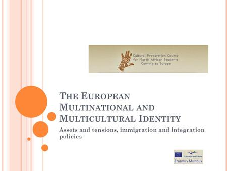 T HE E UROPEAN M ULTINATIONAL AND M ULTICULTURAL I DENTITY Assets and tensions, immigration and integration policies.