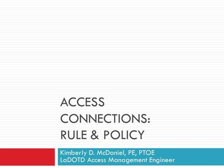 ACCESS CONNECTIONS: RULE & POLICY Kimberly D. McDaniel, PE, PTOE LaDOTD Access Management Engineer.