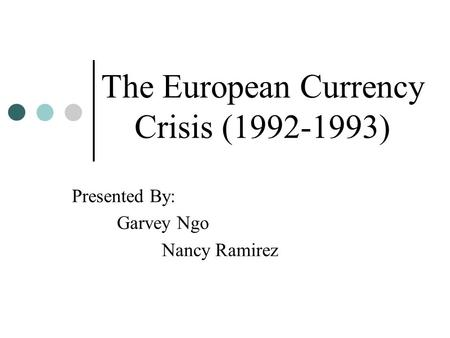 The European Currency Crisis (1992-1993) Presented By: Garvey Ngo Nancy Ramirez.