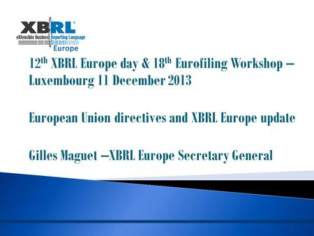 12 th XBRL Europe day & 18 th Eurofiling Workshop – Luxembourg 11 December 2013 European Union directives and XBRL Europe update Gilles Maguet –XBRL Europe.
