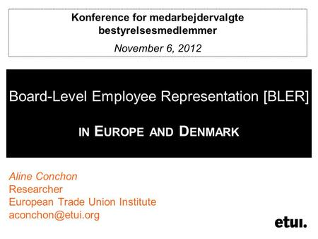 Board-Level Employee Representation [BLER] IN E UROPE AND D ENMARK Aline Conchon Researcher European Trade Union Institute Konference.