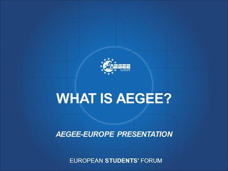 EUROPEAN STUDENTS' FORUM WHAT IS AEGEE? AEGEE-EUROPE PRESENTATION.