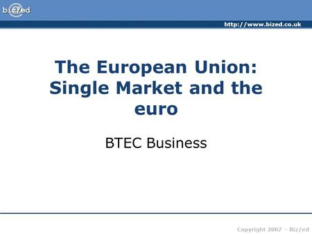 Copyright 2007 – Biz/ed The European Union: Single Market and the euro BTEC Business.