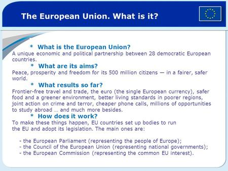 The European Union. What is it? * What is the European Union? A unique economic and political partnership between 28 democratic European countries. * What.