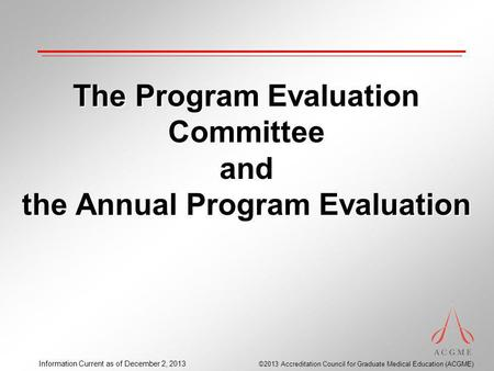 ©2013 Accreditation Council for Graduate Medical Education (ACGME) Information Current as of December 2, 2013 The Program Evaluation Committee and the.
