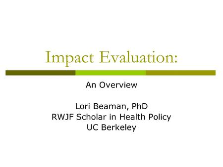 Impact Evaluation: An Overview Lori Beaman, PhD RWJF Scholar in Health Policy UC Berkeley.