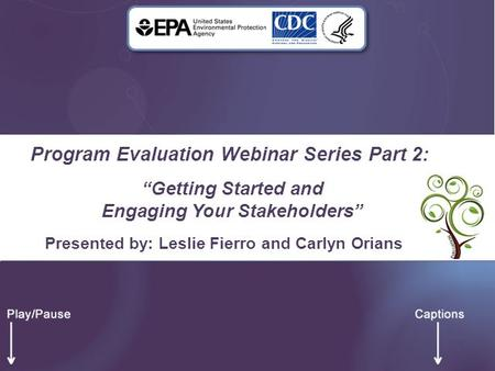 "Program Evaluation Webinar Series Part 2: ""Getting Started and Engaging Your Stakeholders"" Presented by: Leslie Fierro and Carlyn Orians."