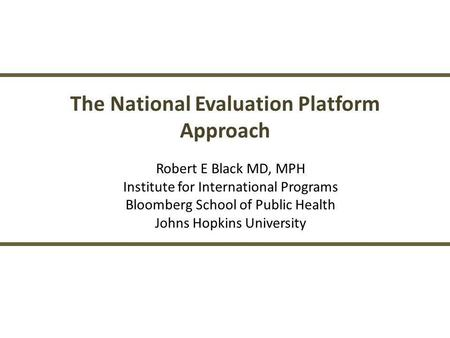 The National Evaluation Platform Approach Robert E Black MD, MPH Institute for International Programs Bloomberg School of Public Health Johns Hopkins University.