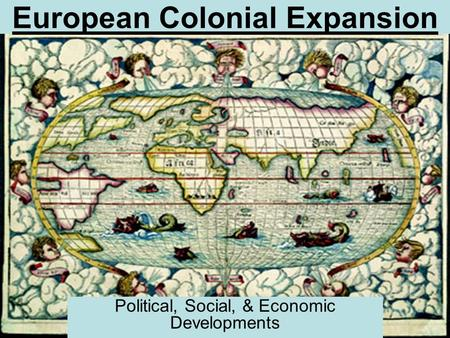 European Colonial Expansion Political, Social, & Economic Developments.