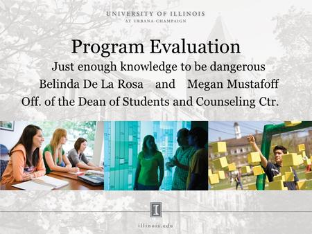 Program Evaluation Just enough knowledge to be dangerous Belinda De La Rosa and Megan Mustafoff Off. of the Dean of Students and Counseling Ctr.