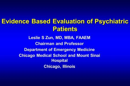 Evidence Based Evaluation of Psychiatric Patients Leslie S Zun, MD, MBA, FAAEM Chairman and Professor Department of Emergency Medicine Chicago Medical.