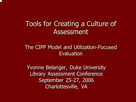 Tools for Creating a Culture of Assessment The CIPP Model and Utilization-Focused Evaluation Yvonne Belanger, Duke University Library Assessment Conference.