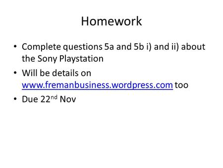 Homework Complete questions 5a and 5b i) and ii) about the Sony Playstation Will be details on www.fremanbusiness.wordpress.com too www.fremanbusiness.wordpress.com.