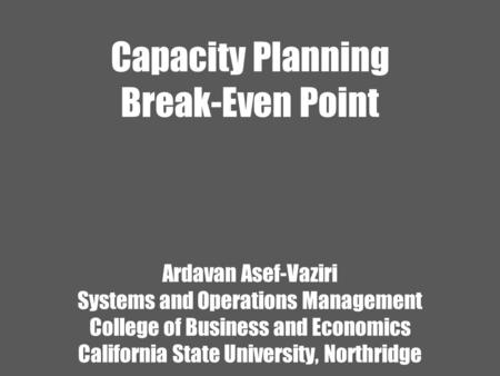 Capacity Planning Break-Even Point Ardavan Asef-Vaziri Systems and Operations Management College of Business and Economics California State University,