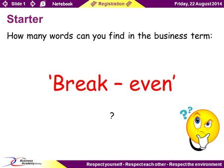 Slide 1 Notebook Friday, 22 August 2014Registration Respect yourself - Respect each other - Respect the environment Starter How many words can you find.