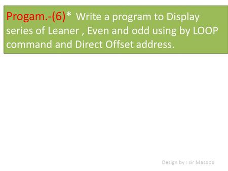 Progam.-(6)* Write a program to Display series of Leaner, Even and odd using by LOOP command and Direct Offset address. Design by : sir Masood.