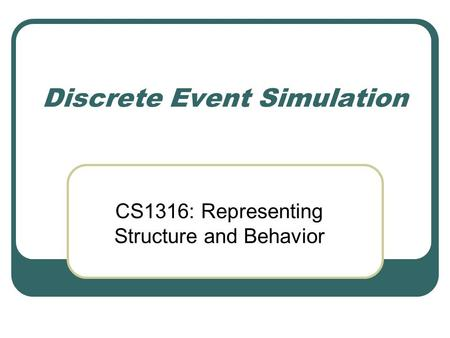 Discrete Event Simulation CS1316: Representing Structure and Behavior.