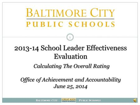 B ALTIMORE C ITY P UBLIC S CHOOLS 2013-14 School Leader Effectiveness Evaluation Calculating The Overall Rating Office of Achievement and Accountability.