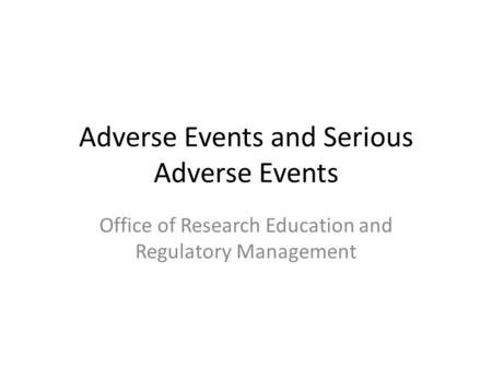 Adverse Events and Serious Adverse Events Office of Research Education and Regulatory Management.