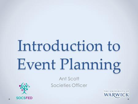 Introduction to Event Planning Ant Scott Societies Officer.