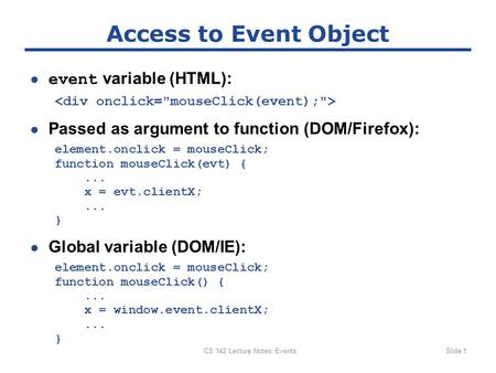 CS 142 Lecture Notes: EventsSlide 1 Access to Event Object ● event variable (HTML): ● Passed as argument to function (DOM/Firefox): element.onclick = mouseClick;