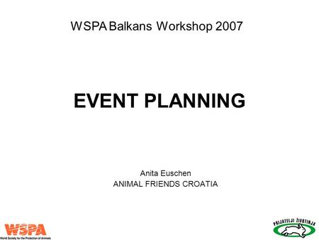 EVENT PLANNING Anita Euschen ANIMAL FRIENDS CROATIA WSPA Balkans Workshop 2007.