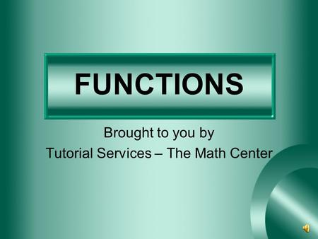 FUNCTIONS Brought to you by Tutorial Services – The Math Center.