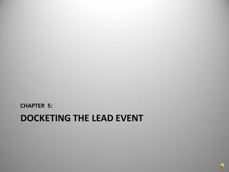 "DOCKETING THE LEAD EVENT CHAPTER 5: 1 Now that the case has been successfully created, the ""Lead Event needs to be docketed. Click on ""Docket Lead Event?"""