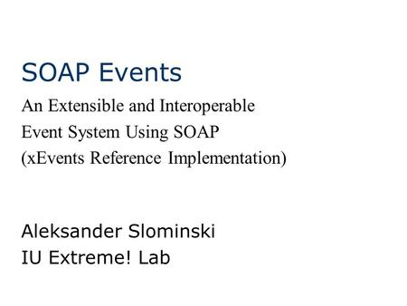SOAP Events Aleksander Slominski IU Extreme! Lab An Extensible and Interoperable Event System Using SOAP (xEvents Reference Implementation)