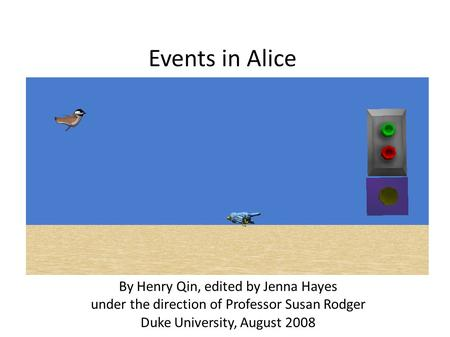 Events in Alice By Henry Qin, edited by Jenna Hayes under the direction of Professor Susan Rodger Duke University, August 2008.