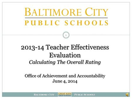 B ALTIMORE C ITY P UBLIC S CHOOLS 2013-14 Teacher Effectiveness Evaluation Calculating The Overall Rating Office of Achievement and Accountability June.