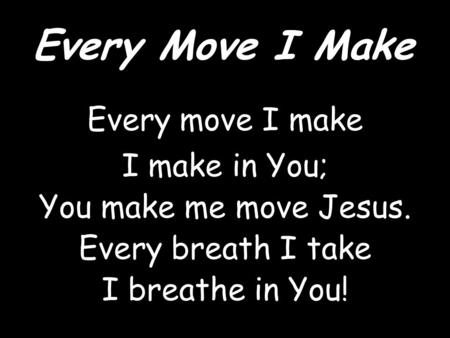 Every Move I Make Every move I make I make in You; You make me move Jesus. Every breath I take I breathe in You!