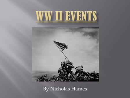 WW II EVENTS By Nicholas Hames.