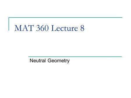 MAT 360 Lecture 8 Neutral Geometry. Remarks Midterm Grades Next Tuesday: Sketchpad homework 11/13: Chapter 4: 1,3,4,5,6 15 (estimated) 11/20: Sketchpad.