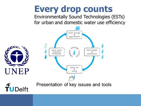 Every drop counts Environmentally Sound Technologies (ESTs) for urban and domestic water use efficiency Presentation of key issues and tools.