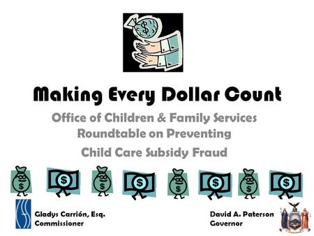 Making Every Dollar Count Office of Children & Family Services Roundtable on Preventing Child Care Subsidy Fraud Gladys Carrión, Esq. Commissioner David.